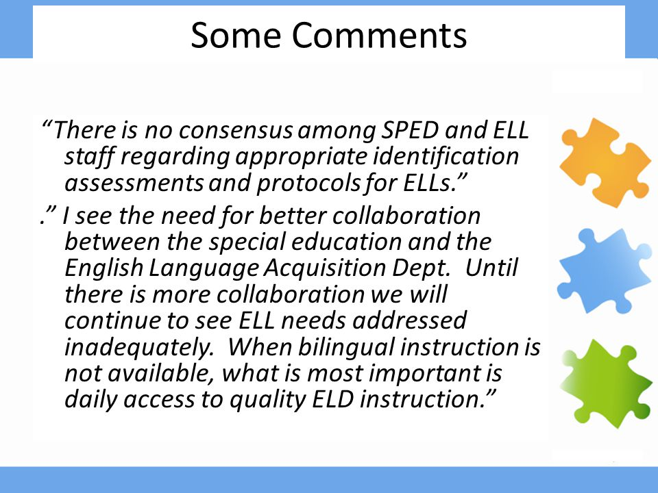 Some Comments There is no consensus among SPED and ELL staff regarding appropriate identification assessments and protocols for ELLs. . I see the need for better collaboration between the special education and the English Language Acquisition Dept.