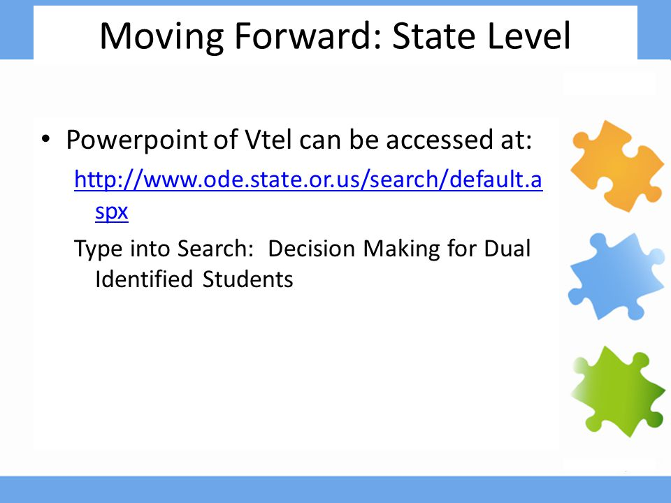 Moving Forward: State Level Powerpoint of Vtel can be accessed at: http://www.ode.state.or.us/search/default.a spx Type into Search: Decision Making for Dual Identified Students