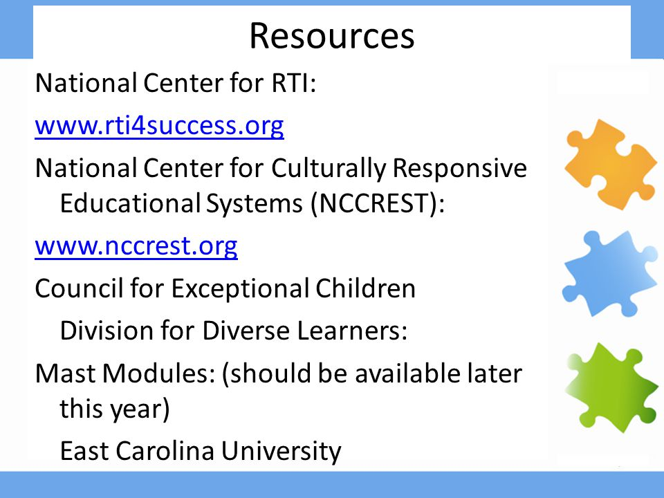 Resources National Center for RTI: www.rti4success.org National Center for Culturally Responsive Educational Systems (NCCREST): www.nccrest.org Council for Exceptional Children Division for Diverse Learners: Mast Modules: (should be available later this year) East Carolina University
