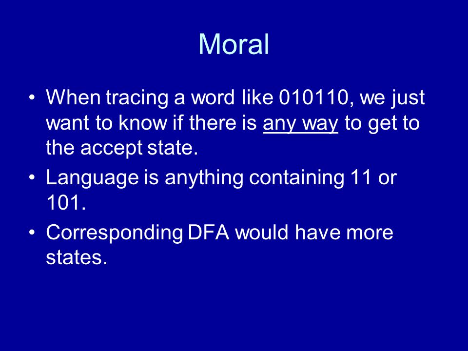 Moral When tracing a word like 010110, we just want to know if there is any way to get to the accept state. Language is anything containing 11 or 101.