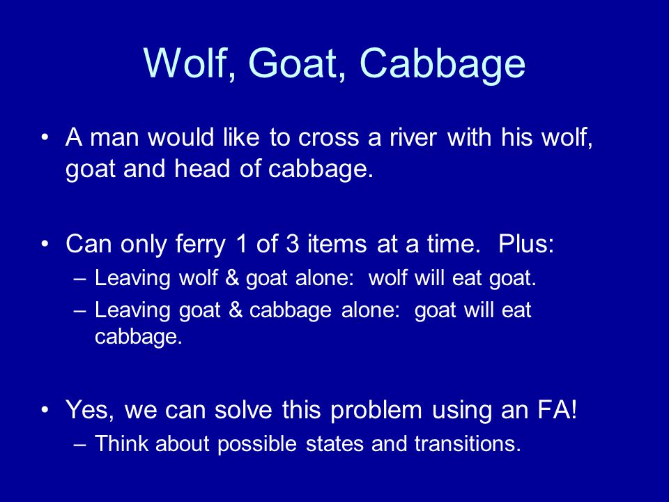 Wolf, Goat, Cabbage A man would like to cross a river with his wolf, goat and head of cabbage. Can only ferry 1 of 3 items at a time. Plus: –Leaving w