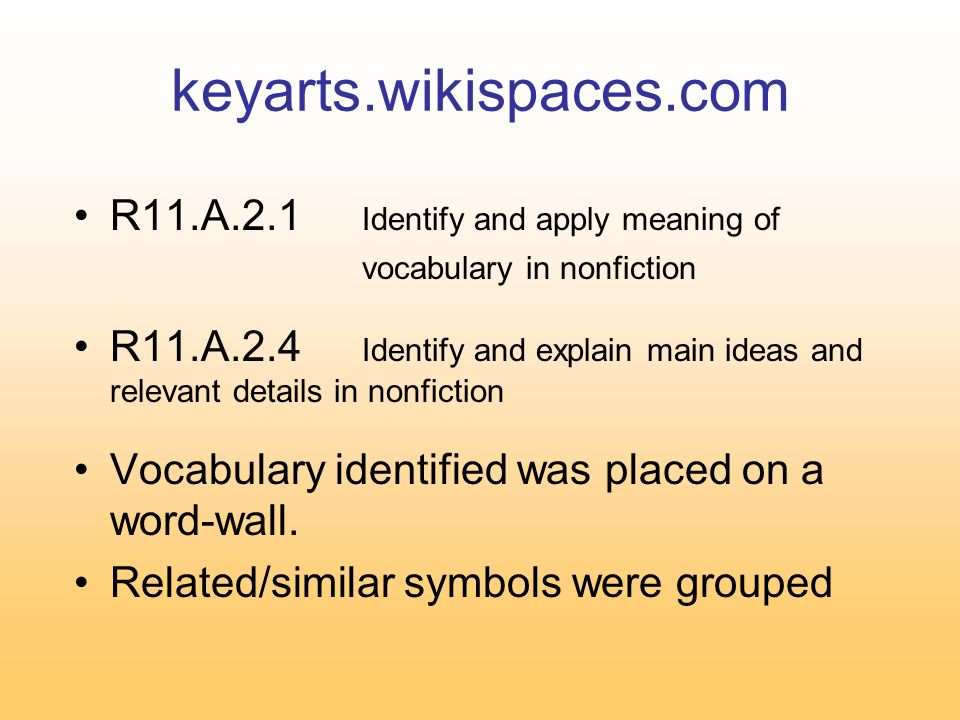 keyarts.wikispaces.com R11.A.2.1 Identify and apply meaning of vocabulary in nonfiction R11.A.2.4 Identify and explain main ideas and relevant details in nonfiction Vocabulary identified was placed on a word-wall.