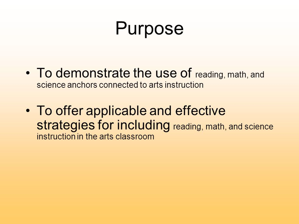 Purpose To demonstrate the use of reading, math, and science anchors connected to arts instruction To offer applicable and effective strategies for including reading, math, and science instruction in the arts classroom