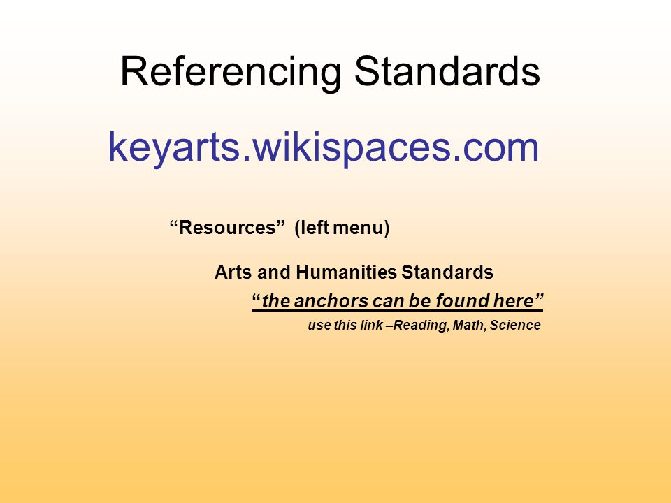 Referencing Standards keyarts.wikispaces.com Resources (left menu) Arts and Humanities Standards the anchors can be found here use this link –Reading, Math, Science