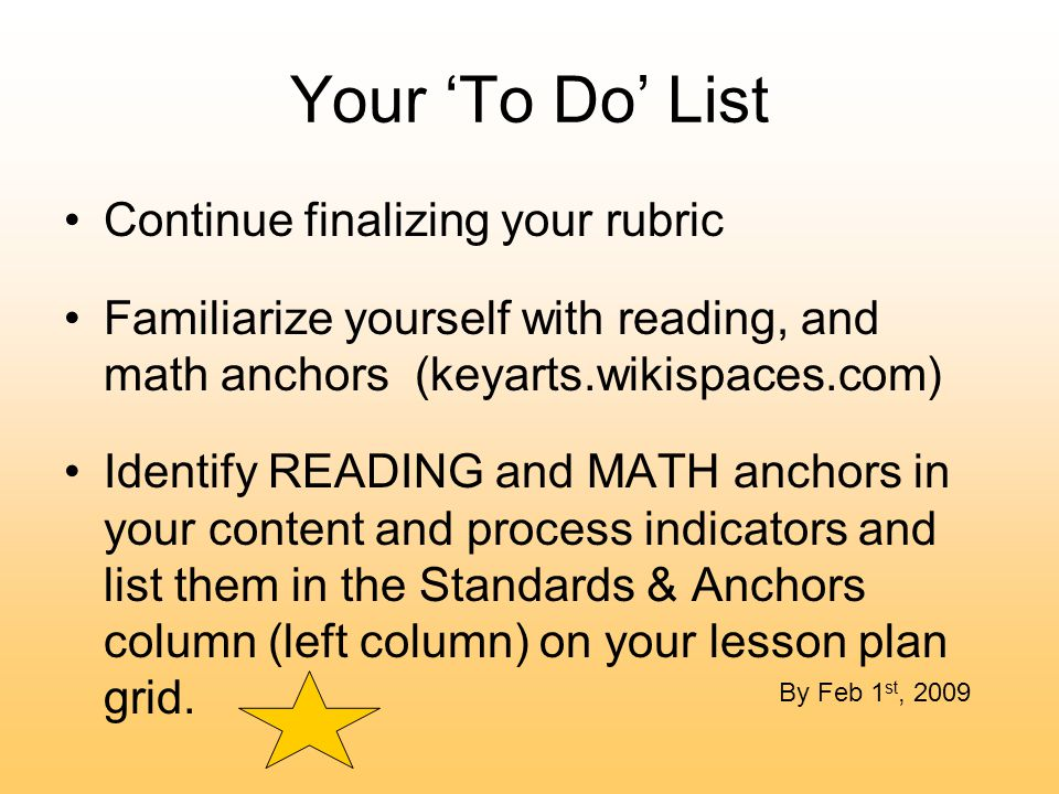 Your 'To Do' List Continue finalizing your rubric Familiarize yourself with reading, and math anchors (keyarts.wikispaces.com) Identify READING and MATH anchors in your content and process indicators and list them in the Standards & Anchors column (left column) on your lesson plan grid.