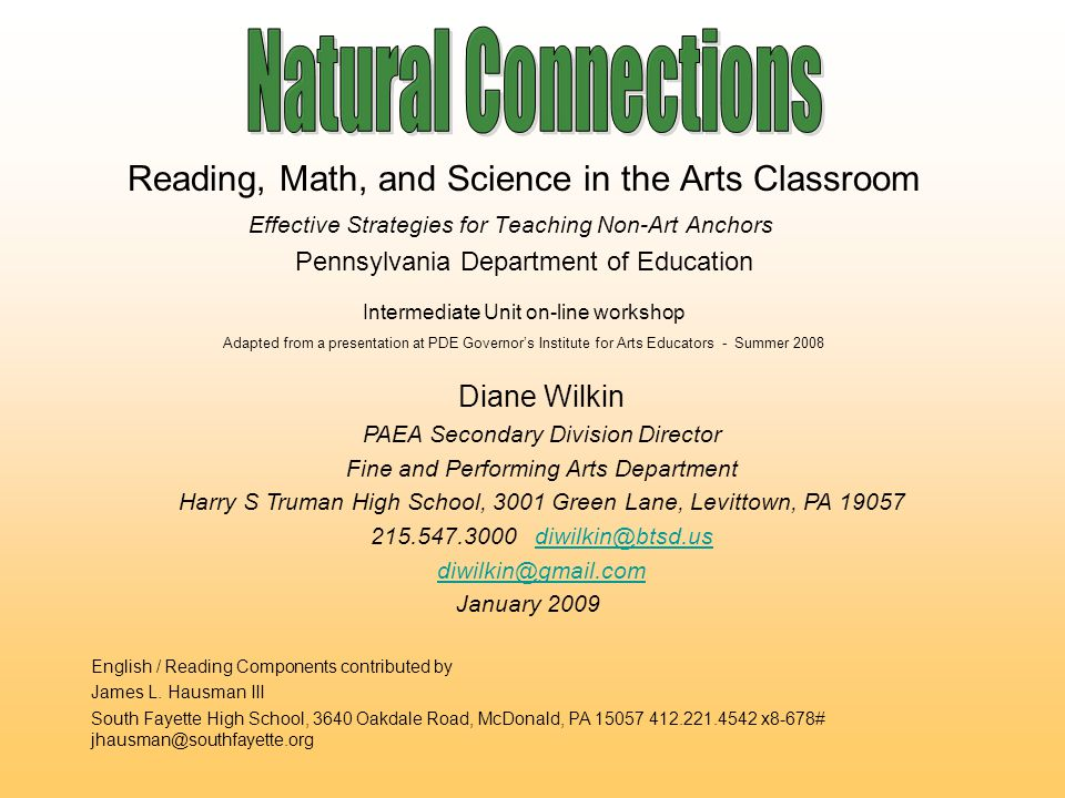 Reading, Math, and Science in the Arts Classroom Effective Strategies for Teaching Non-Art Anchors Diane Wilkin PAEA Secondary Division Director Fine and Performing Arts Department Harry S Truman High School, 3001 Green Lane, Levittown, PA January 2009 English / Reading Components contributed by James L.