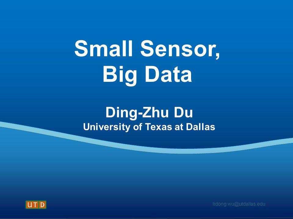 lidong.wu@utdallas.edu Small Sensor, Big Data Ding-Zhu Du University of Texas at Dallas