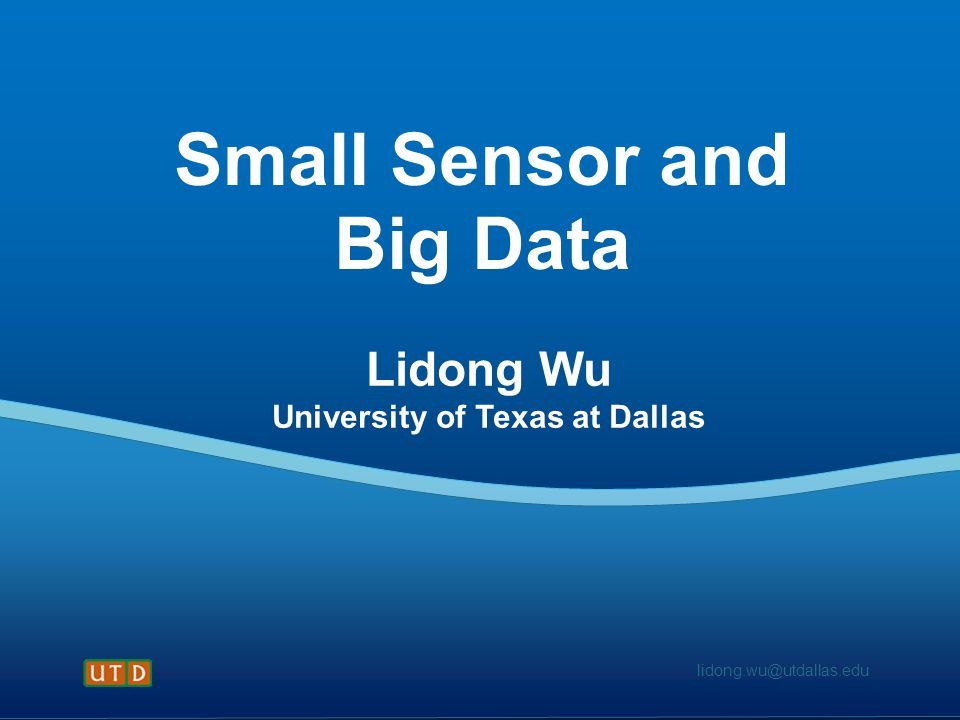 lidong.wu@utdallas.edu Small Sensor and Big Data Lidong Wu University of Texas at Dallas