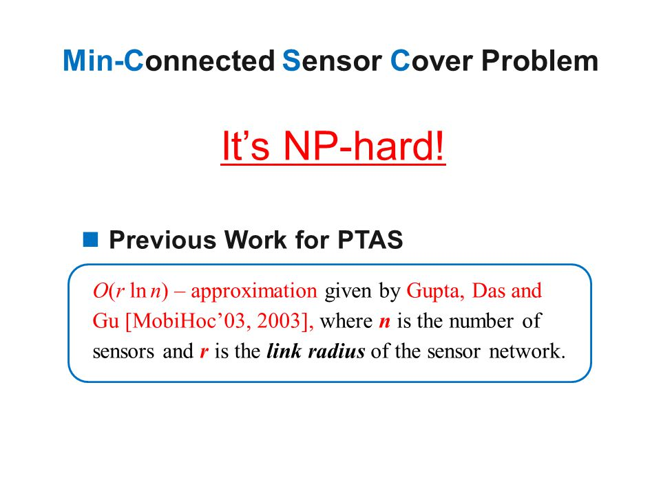 Previous Work for PTAS It's NP-hard! Ο(r ln n) – approximation given by Gupta, Das and Gu [MobiHoc'03, 2003], where n is the number of sensors and r i