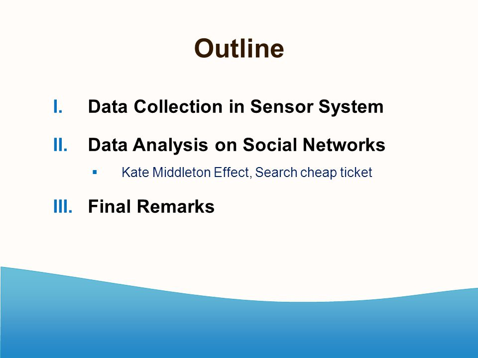 Outline I. Data Collection in Sensor System II. Data Analysis on Social Networks  Kate Middleton Effect, Search cheap ticket III. Final Remarks