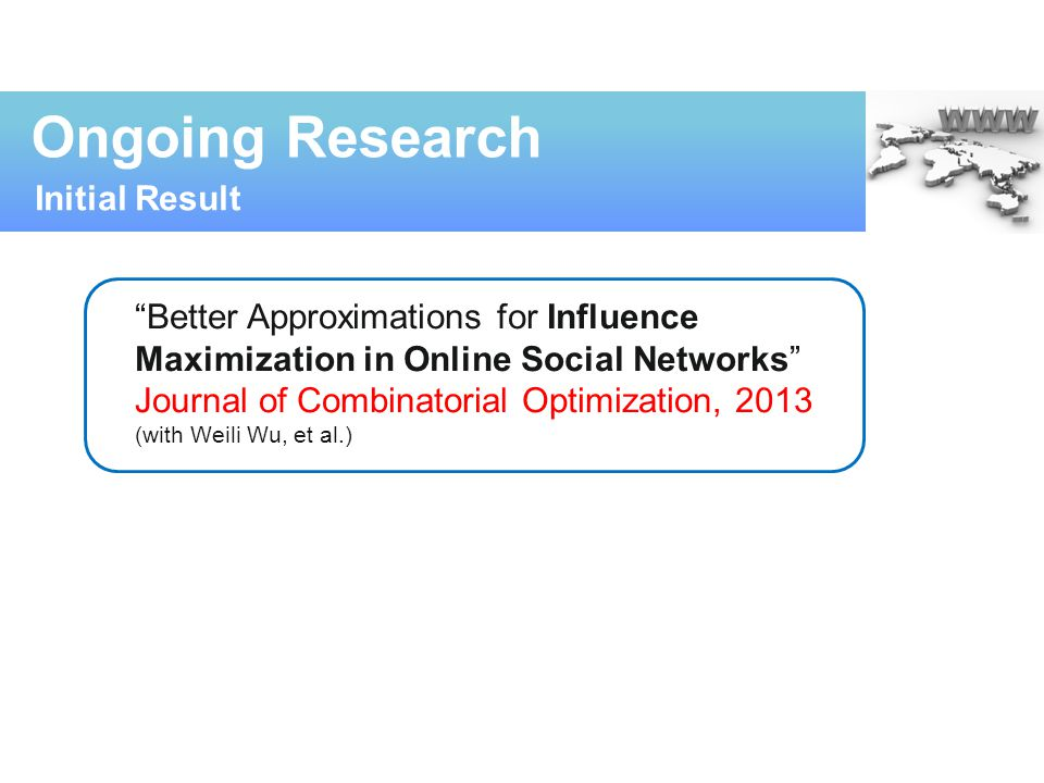 """""""Better Approximations for Influence Maximization in Online Social Networks"""" Journal of Combinatorial Optimization, 2013 (with Weili Wu, et al.) Ongoi"""