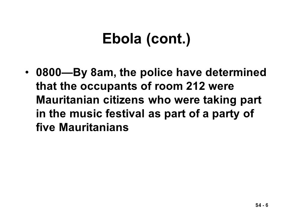 S4 - 6 Ebola (cont.) 0800—By 8am, the police have determined that the occupants of room 212 were Mauritanian citizens who were taking part in the music festival as part of a party of five Mauritanians