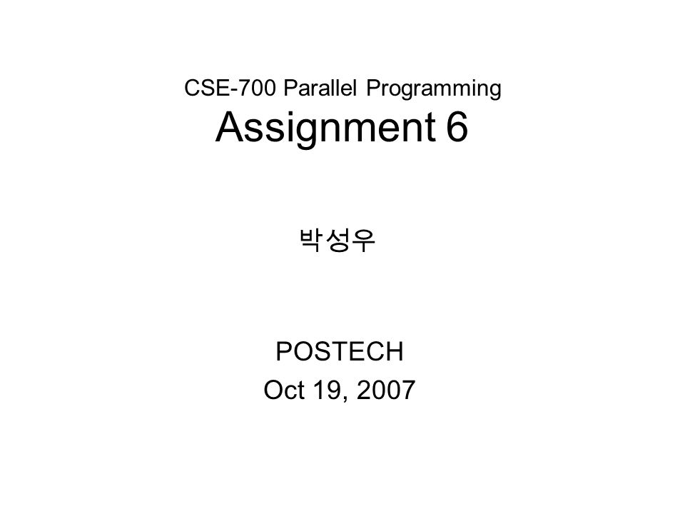 CSE-700 Parallel Programming Assignment 6 POSTECH Oct 19, 2007 박성우