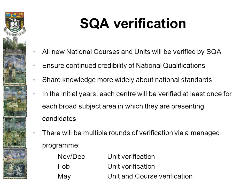 SQA verification All new National Courses and Units will be verified by SQA Ensure continued credibility of National Qualifications Share knowledge more widely about national standards In the initial years, each centre will be verified at least once for each broad subject area in which they are presenting candidates There will be multiple rounds of verification via a managed programme: Nov/DecUnit verification FebUnit verification MayUnit and Course verification