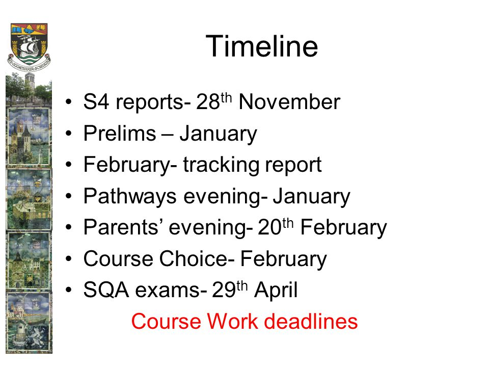 Timeline S4 reports- 28 th November Prelims – January February- tracking report Pathways evening- January Parents' evening- 20 th February Course Choice- February SQA exams- 29 th April Course Work deadlines