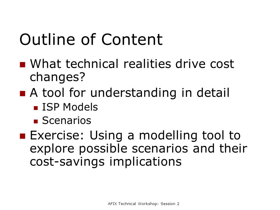 AFIX Technical Workshop: Session 2 Outline of Content What technical realities drive cost changes? A tool for understanding in detail ISP Models Scena