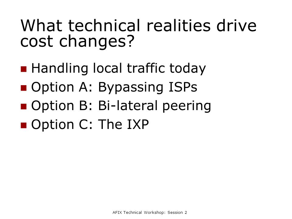 AFIX Technical Workshop: Session 2 What technical realities drive cost changes? Handling local traffic today Option A: Bypassing ISPs Option B: Bi-lat