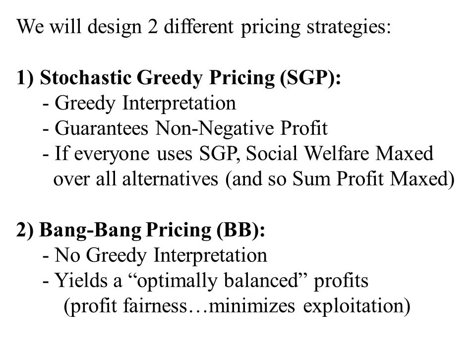 We will design 2 different pricing strategies: 1)Stochastic Greedy Pricing (SGP): - Greedy Interpretation - Guarantees Non-Negative Profit - If everyone uses SGP, Social Welfare Maxed over all alternatives (and so Sum Profit Maxed) 2) Bang-Bang Pricing (BB): - No Greedy Interpretation - Yields a optimally balanced profits (profit fairness…minimizes exploitation)