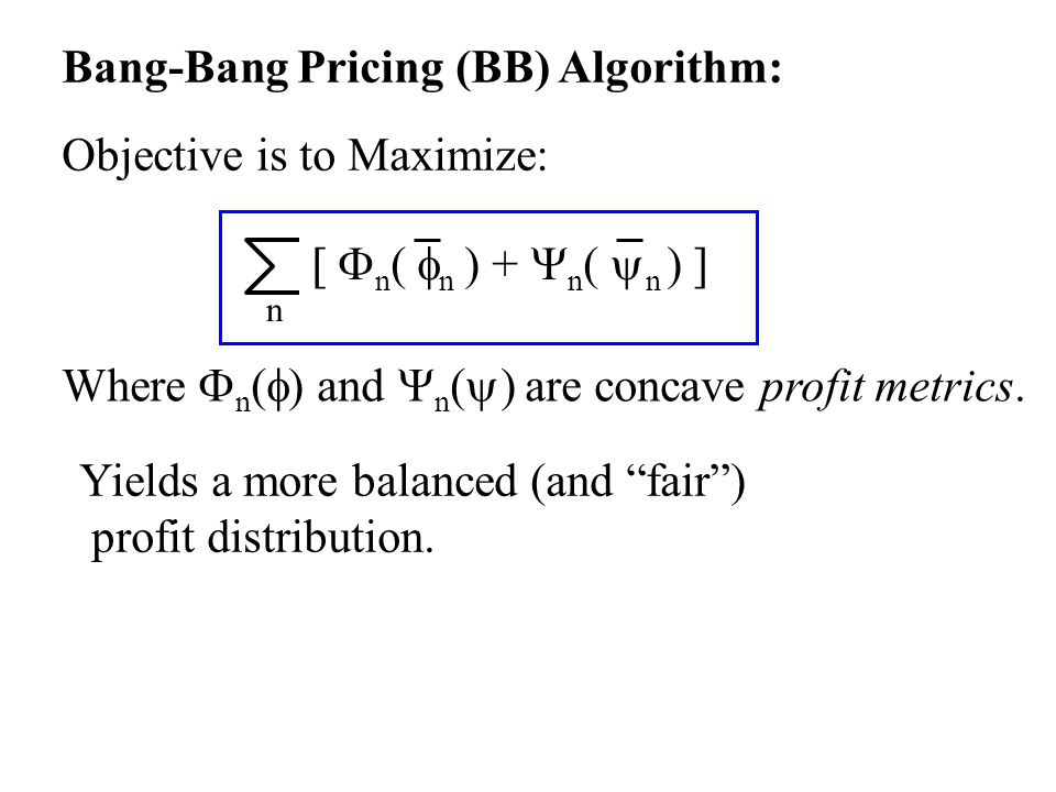Bang-Bang Pricing (BB) Algorithm: Objective is to Maximize:  n  n ) +  n (  n ) ] n Where  n (  ) and  n (  ) are concave profit metrics.