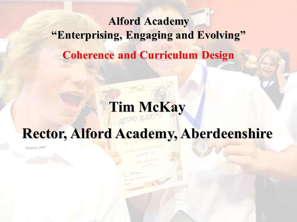 Alford Academy Enterprising, Engaging and Evolving Coherence and Curriculum Design Tim McKay Rector, Alford Academy, Aberdeenshire