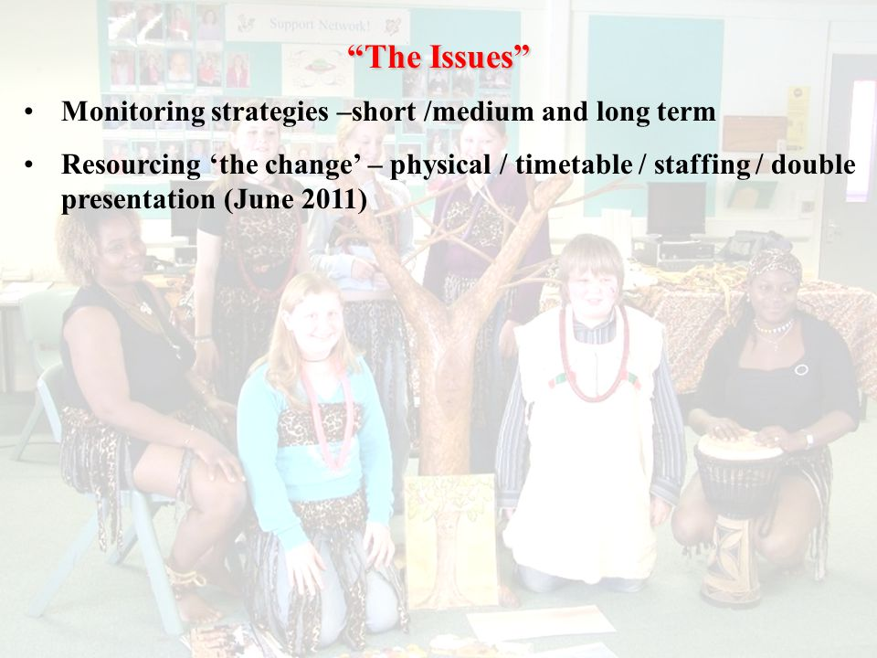 The Issues Monitoring strategies –short /medium and long term Resourcing 'the change' – physical / timetable / staffing / double presentation (June 2011)