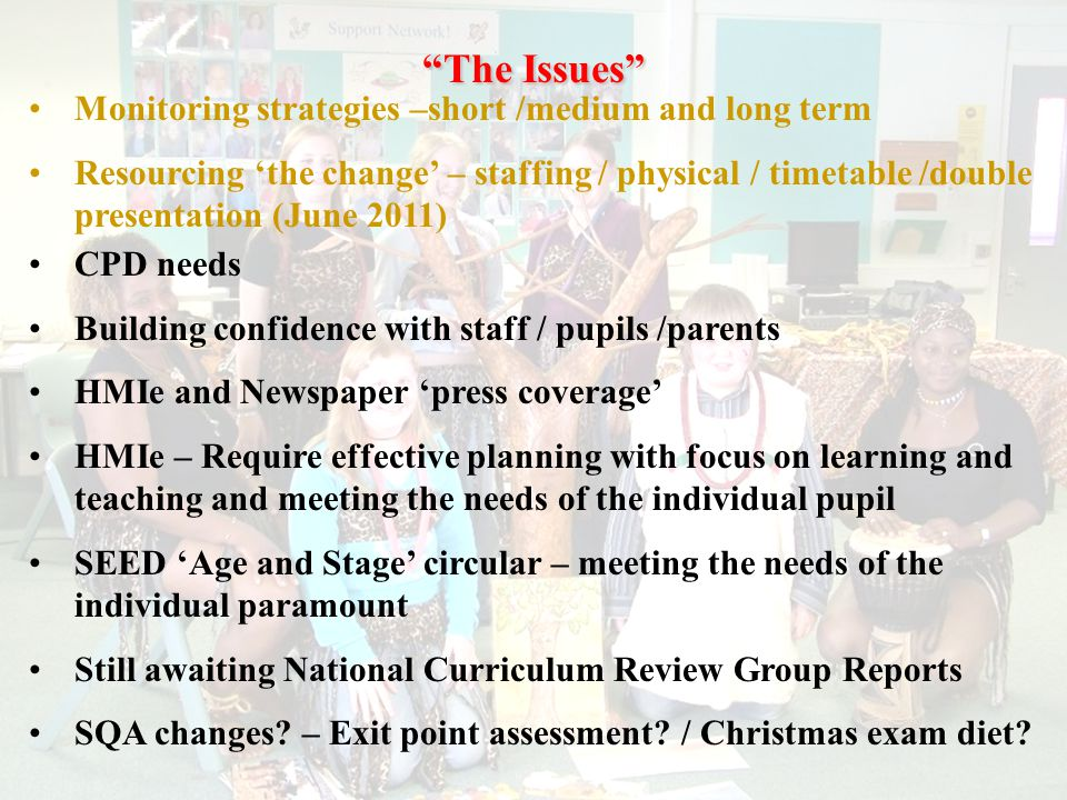 The Issues Monitoring strategies –short /medium and long term Resourcing 'the change' – staffing / physical / timetable /double presentation (June 2011) CPD needs Building confidence with staff / pupils /parents HMIe and Newspaper 'press coverage' HMIe – Require effective planning with focus on learning and teaching and meeting the needs of the individual pupil SEED 'Age and Stage' circular – meeting the needs of the individual paramount Still awaiting National Curriculum Review Group Reports SQA changes.