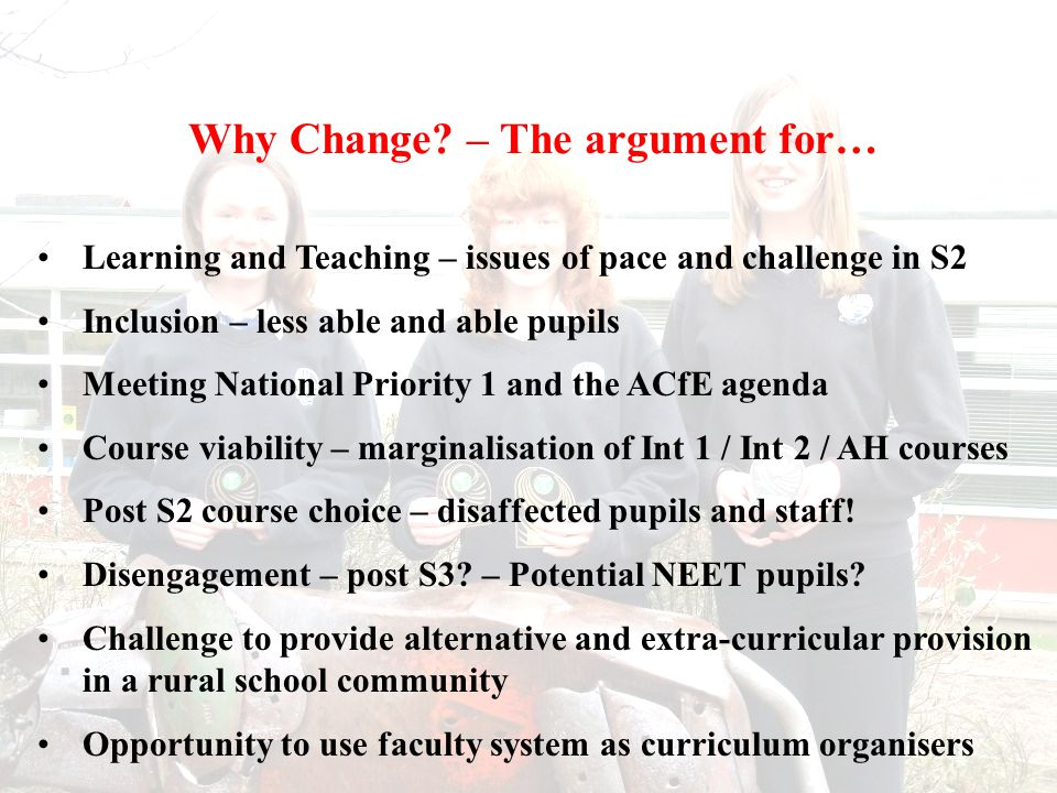 Principles and Drivers for Change High expectations from parents at all ability levels ASfL Act – Meeting the needs of all learners School QA agenda - Focus on improving learning experiences for all Student Council – S2 was a waste of time – mega stress of 5 Highers in S5 (Continued)