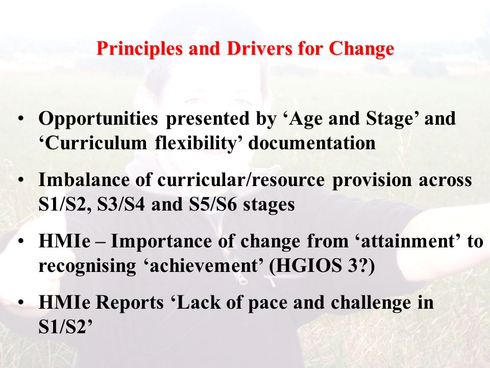 Principles and Drivers for Change Opportunities presented by 'Age and Stage' and 'Curriculum flexibility' documentation Imbalance of curricular/resource provision across S1/S2, S3/S4 and S5/S6 stages HMIe – Importance of change from 'attainment' to recognising 'achievement' (HGIOS 3?) HMIe Reports 'Lack of pace and challenge in S1/S2'