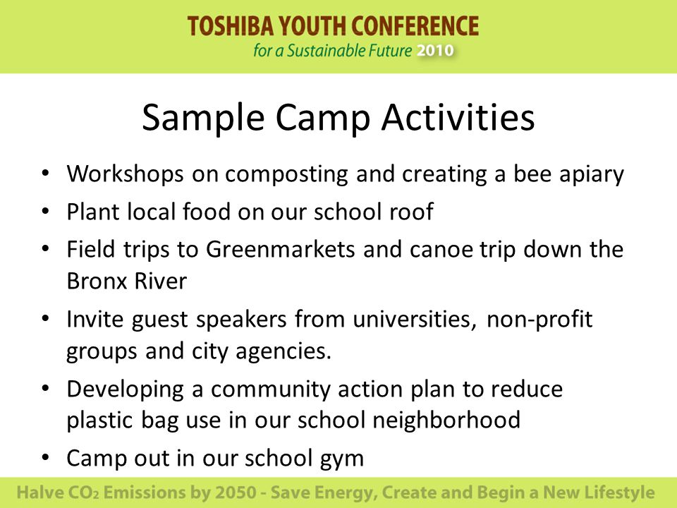 Sample Camp Activities Workshops on composting and creating a bee apiary Plant local food on our school roof Field trips to Greenmarkets and canoe trip down the Bronx River Invite guest speakers from universities, non-profit groups and city agencies.
