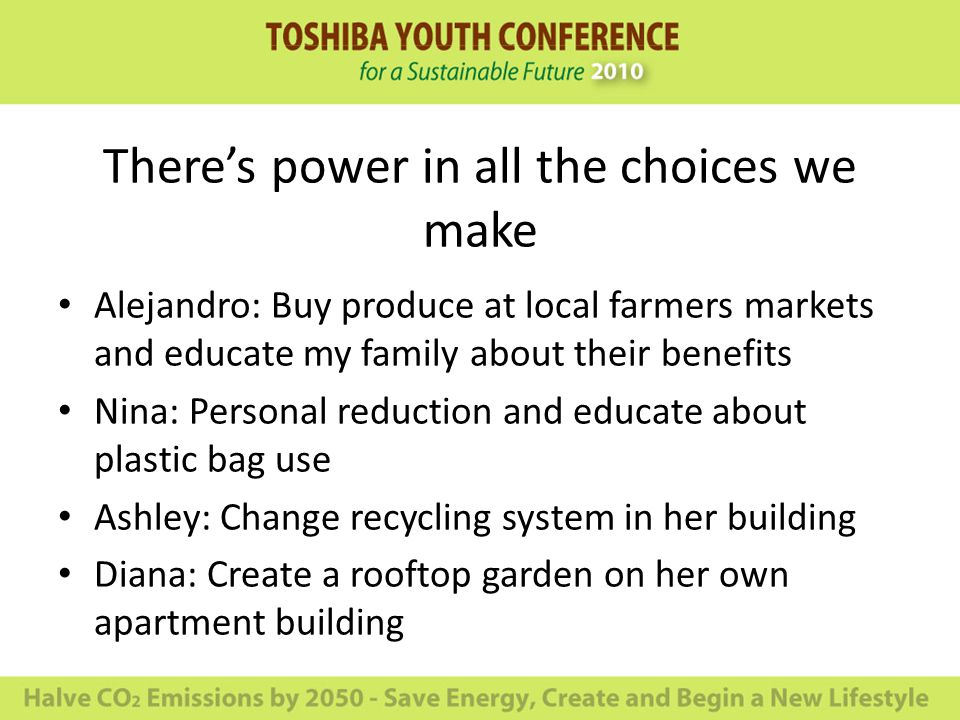 There's power in all the choices we make Alejandro: Buy produce at local farmers markets and educate my family about their benefits Nina: Personal reduction and educate about plastic bag use Ashley: Change recycling system in her building Diana: Create a rooftop garden on her own apartment building