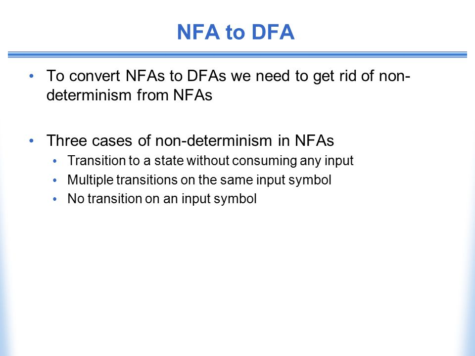 NFA to DFA To convert NFAs to DFAs we need to get rid of non- determinism from NFAs Three cases of non-determinism in NFAs Transition to a state witho