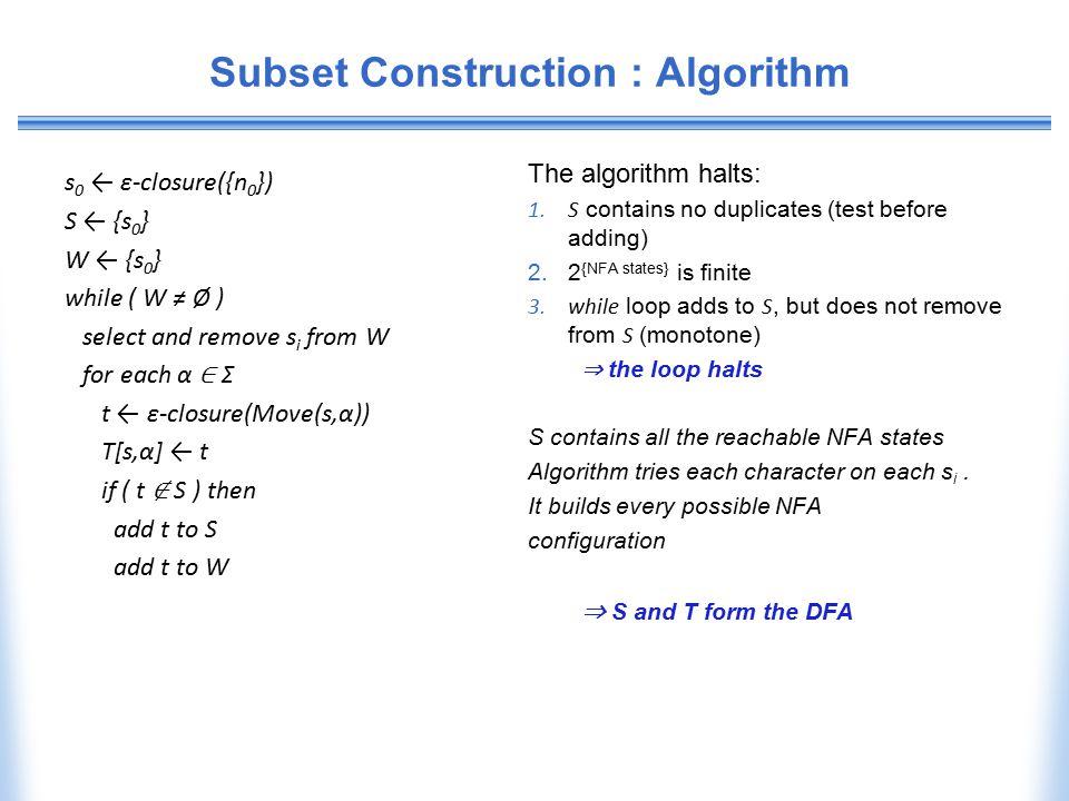 Subset Construction : Algorithm s 0 ← ε-closure({n 0 }) S ← {s 0 } W ← {s 0 } while ( W ≠ Ø ) select and remove s i from W for each α ∈ Σ t ← ε-closur