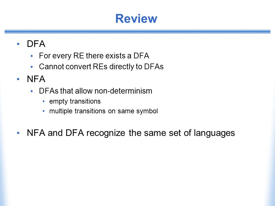 Review DFA For every RE there exists a DFA Cannot convert REs directly to DFAs NFA DFAs that allow non-determinism empty transitions multiple transiti