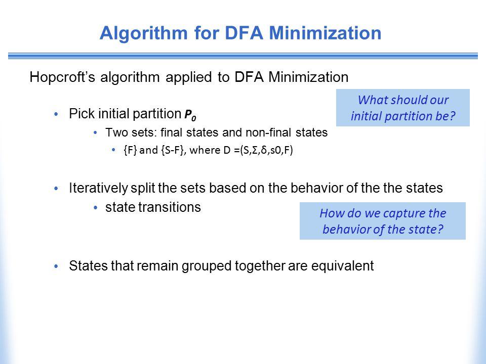 Algorithm for DFA Minimization Hopcroft's algorithm applied to DFA Minimization Pick initial partition P 0 Two sets: final states and non-final states