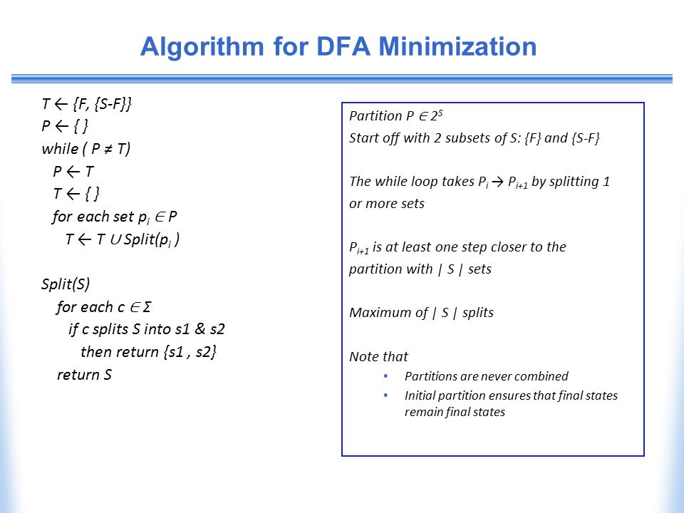 Algorithm for DFA Minimization T ← {F, {S-F}} P ← { } while ( P ≠ T) P ← T T ← { } for each set p i ∈ P T ← T ∪ Split(p i ) Split(S) for each c ∈ Σ if