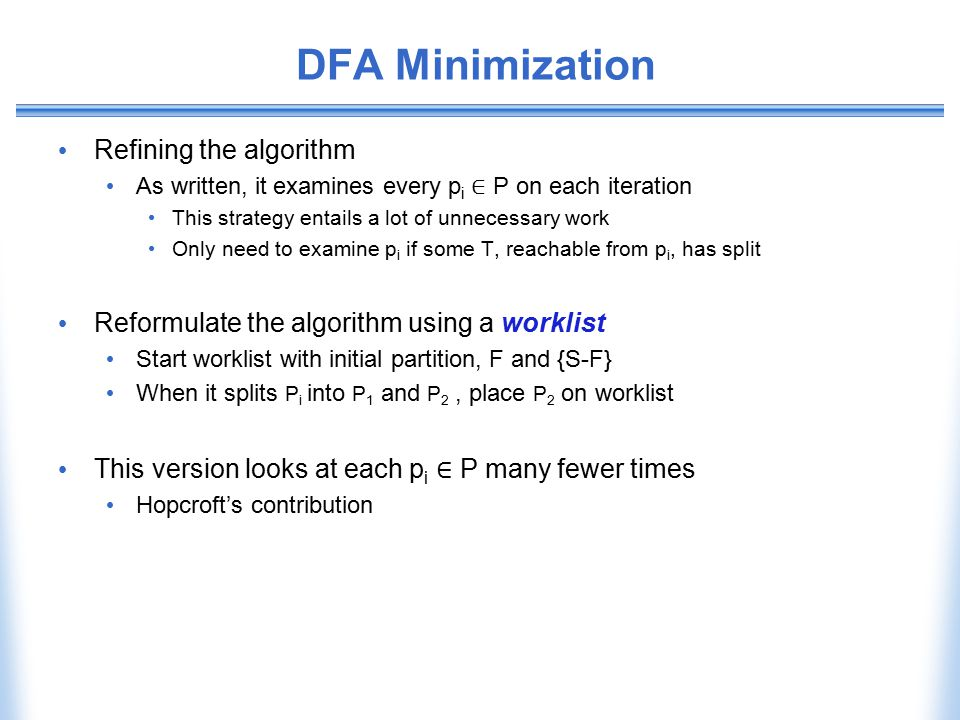 DFA Minimization Refining the algorithm As written, it examines every p i ∈ P on each iteration This strategy entails a lot of unnecessary work Only n