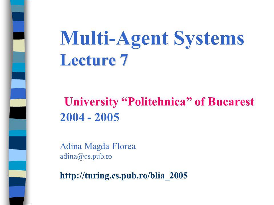 Lecture 7 Multi-Agent Systems Lecture 7 University Politehnica of Bucarest 2004 - 2005 Adina Magda Florea adina@cs.pub.ro http://turing.cs.pub.ro/blia_2005