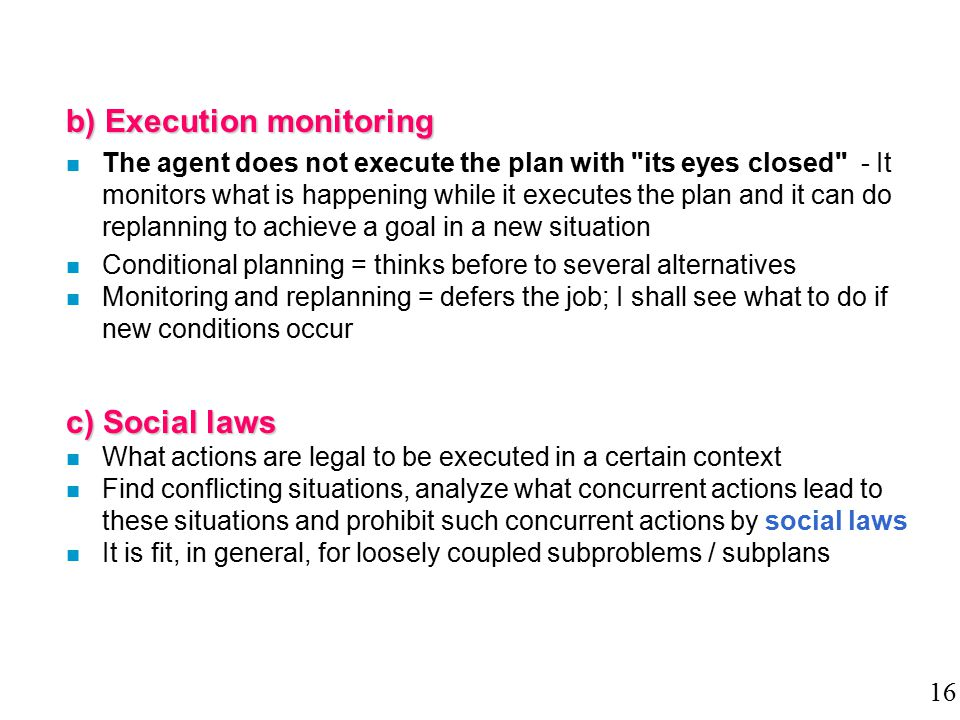 b) Execution monitoring n The agent does not execute the plan with its eyes closed - It monitors what is happening while it executes the plan and it can do replanning to achieve a goal in a new situation n Conditional planning = thinks before to several alternatives n Monitoring and replanning = defers the job; I shall see what to do if new conditions occur c) Social laws n What actions are legal to be executed in a certain context n Find conflicting situations, analyze what concurrent actions lead to these situations and prohibit such concurrent actions by social laws n It is fit, in general, for loosely coupled subproblems / subplans 16