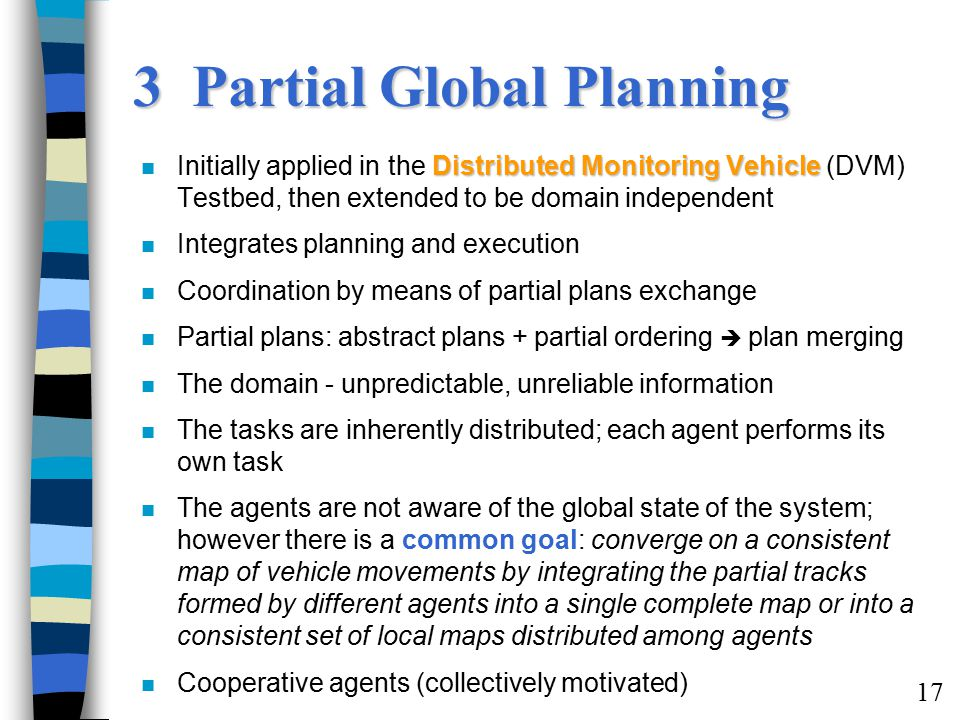 17 3 Partial Global Planning Distributed Monitoring Vehicle n Initially applied in the Distributed Monitoring Vehicle (DVM) Testbed, then extended to be domain independent n Integrates planning and execution n Coordination by means of partial plans exchange n Partial plans: abstract plans + partial ordering  plan merging n The domain - unpredictable, unreliable information n The tasks are inherently distributed; each agent performs its own task n The agents are not aware of the global state of the system; however there is a common goal: converge on a consistent map of vehicle movements by integrating the partial tracks formed by different agents into a single complete map or into a consistent set of local maps distributed among agents n Cooperative agents (collectively motivated)