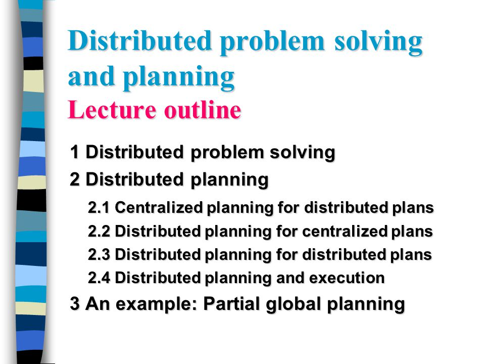 Distributed problem solving and planning Lecture outline 1 Distributed problem solving 2 Distributed planning 2.1 Centralized planning for distributed plans 2.2 Distributed planning for centralized plans 2.3 Distributed planning for distributed plans 2.4 Distributed planning and execution 3 An example: Partial global planning