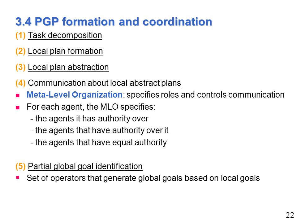 3.4 PGP formation and coordination (1) Task decomposition (2) Local plan formation (3) Local plan abstraction (4) Communication about local abstract plans n Meta-Level Organization: specifies roles and controls communication n For each agent, the MLO specifies: - the agents it has authority over - the agents that have authority over it - the agents that have equal authority (5) Partial global goal identification  Set of operators that generate global goals based on local goals 22