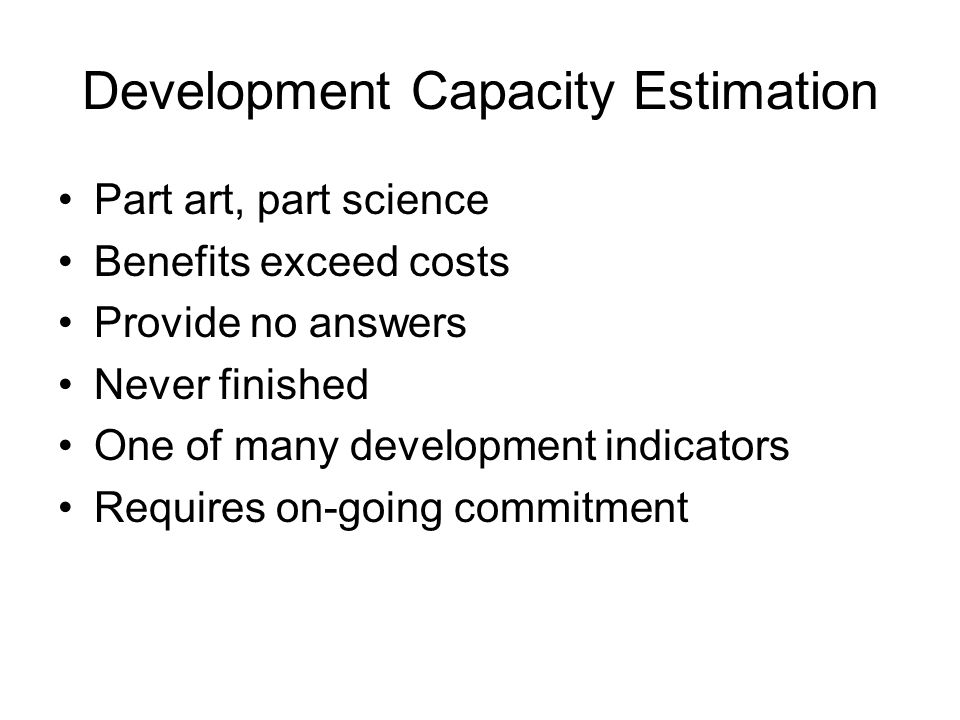 Development Capacity Estimation Part art, part science Benefits exceed costs Provide no answers Never finished One of many development indicators Requires on-going commitment