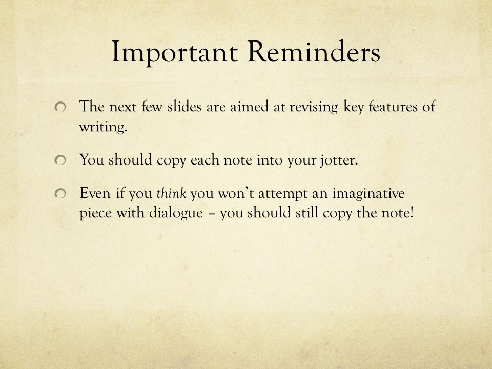 Important Reminders The next few slides are aimed at revising key features of writing.