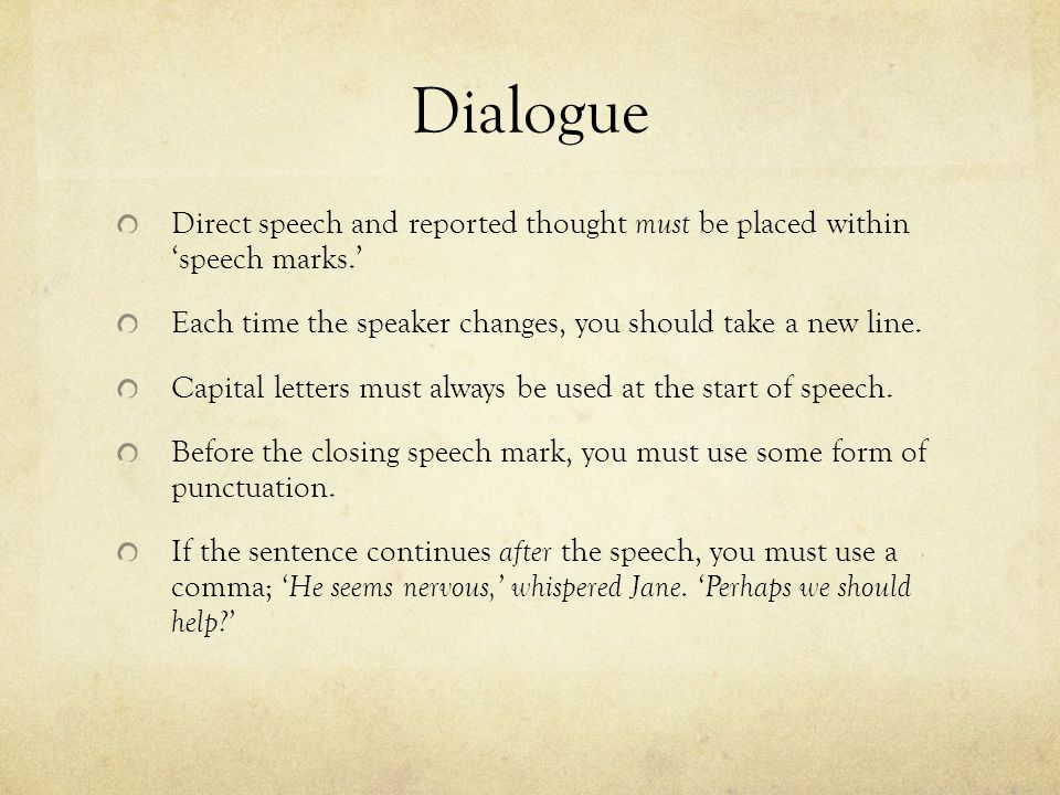 Dialogue Direct speech and reported thought must be placed within 'speech marks.' Each time the speaker changes, you should take a new line. Capital l