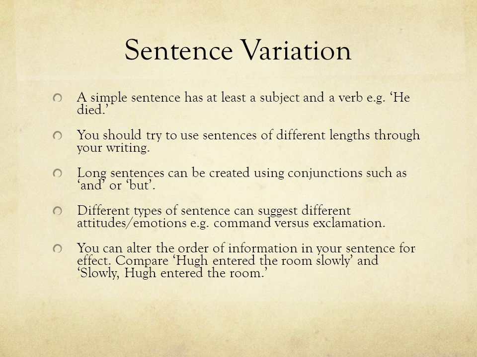 Sentence Variation A simple sentence has at least a subject and a verb e.g. 'He died.' You should try to use sentences of different lengths through yo