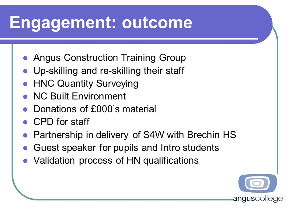 Engagement: outcome Angus Construction Training Group Up-skilling and re-skilling their staff HNC Quantity Surveying NC Built Environment Donations of £000's material CPD for staff Partnership in delivery of S4W with Brechin HS Guest speaker for pupils and Intro students Validation process of HN qualifications