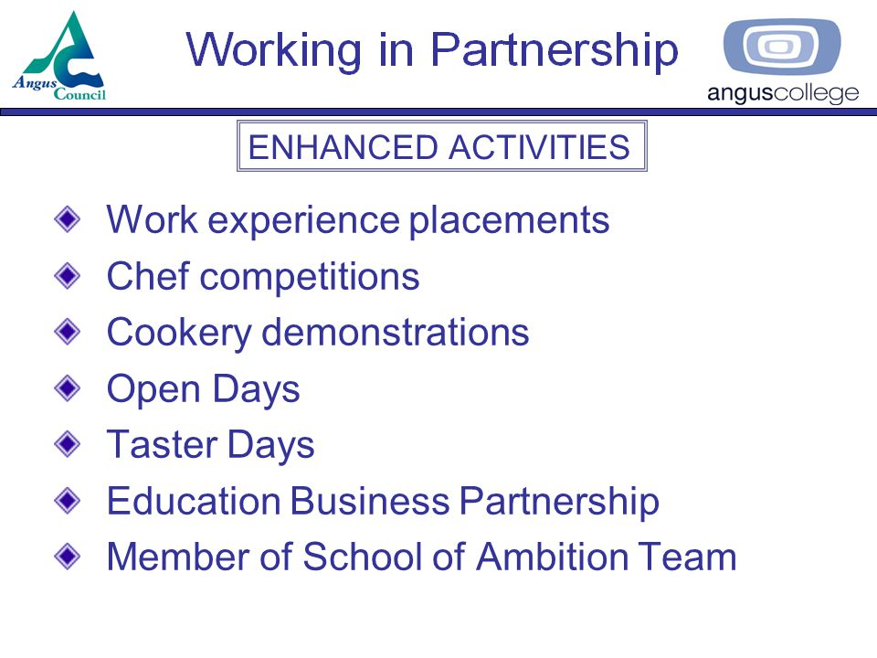 SCHOOL/COLLEGE PARTNERSHIP AGREEMENT Arrangements through which each organisation will collaborate –Full Time Link Courses –Vocational Courses for S3, S4 –Highers –Community Programmes Signed by Director of Education, College Principal and Head Teachers from each Angus School