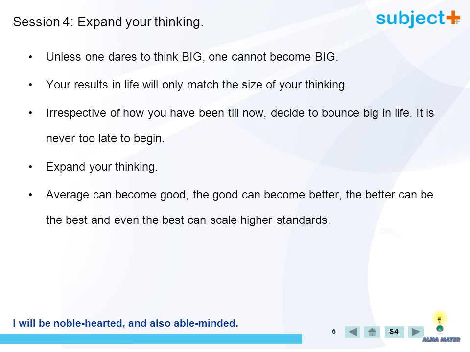 6 Session 4: Expand your thinking. S4 Unless one dares to think BIG, one cannot become BIG.