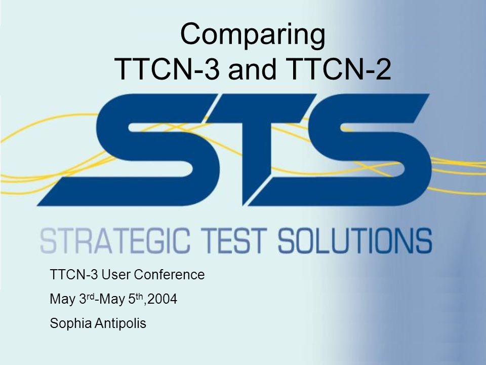 Conclusions TTCN-3 is a superior solution to TTCN-2 TTCN-2 will continue to exist for a few years Migration from TTCN-2 to TTCN-3 will be gradual To ensure TTCN-3's evolution and continued success tool vendors must: –Provide input to, and offer continued support to standards bodies, –Provide affordable, innovative, & timely solutions which meet user needs, –Offer user friendly, simple to use, & high quality tools, –Promote use of TTCN-3 by: Keeping their tools aligned to the evolving standards.