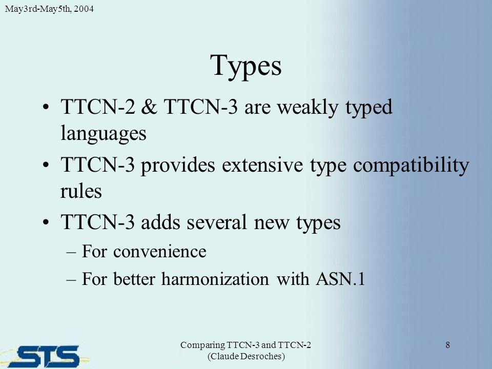 Types TTCN-2 & TTCN-3 are weakly typed languages TTCN-3 provides extensive type compatibility rules TTCN-3 adds several new types –For convenience –For better harmonization with ASN.1 8 May3rd-May5th, 2004 Comparing TTCN-3 and TTCN-2 (Claude Desroches)